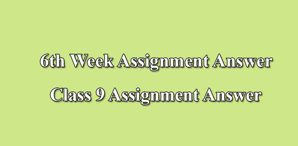 6th Week Assignment Answer Class 9